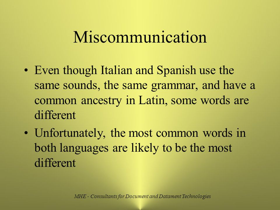 MHE - Consultants for Document and Datament Technologies Miscommunication Even though Italian and Spanish use the same sounds, the same grammar, and have a common ancestry in Latin, some words are different Unfortunately, the most common words in both languages are likely to be the most different
