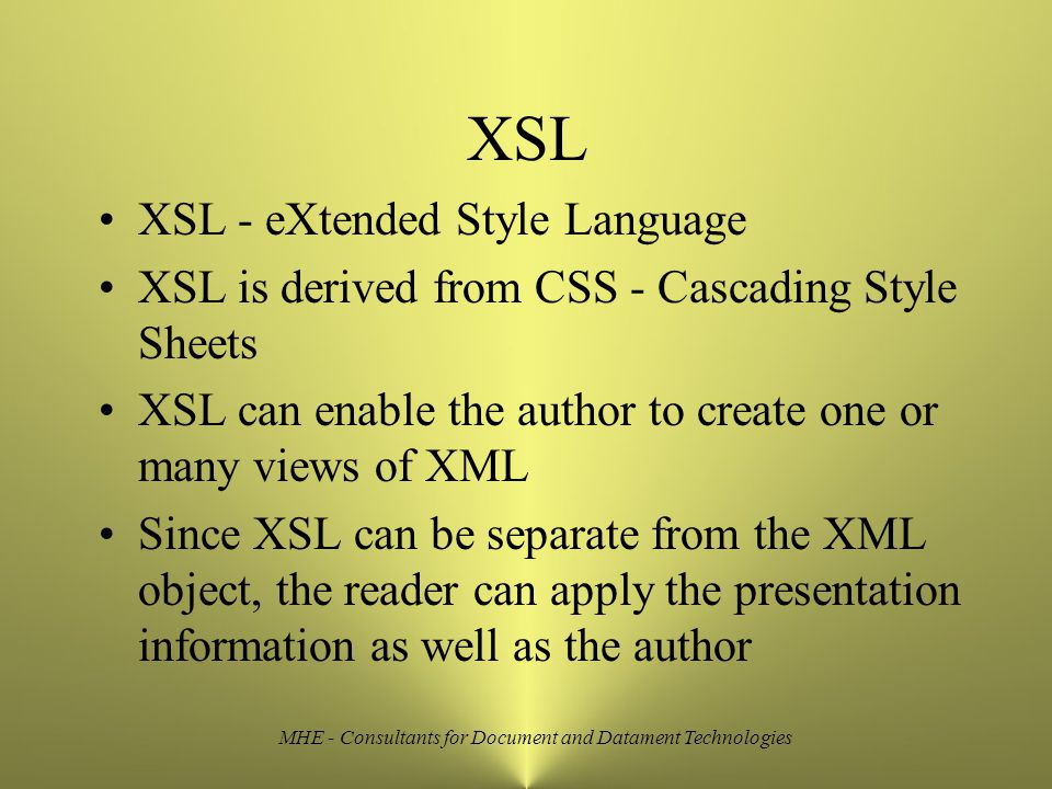 MHE - Consultants for Document and Datament Technologies XSL XSL - eXtended Style Language XSL is derived from CSS - Cascading Style Sheets XSL can enable the author to create one or many views of XML Since XSL can be separate from the XML object, the reader can apply the presentation information as well as the author