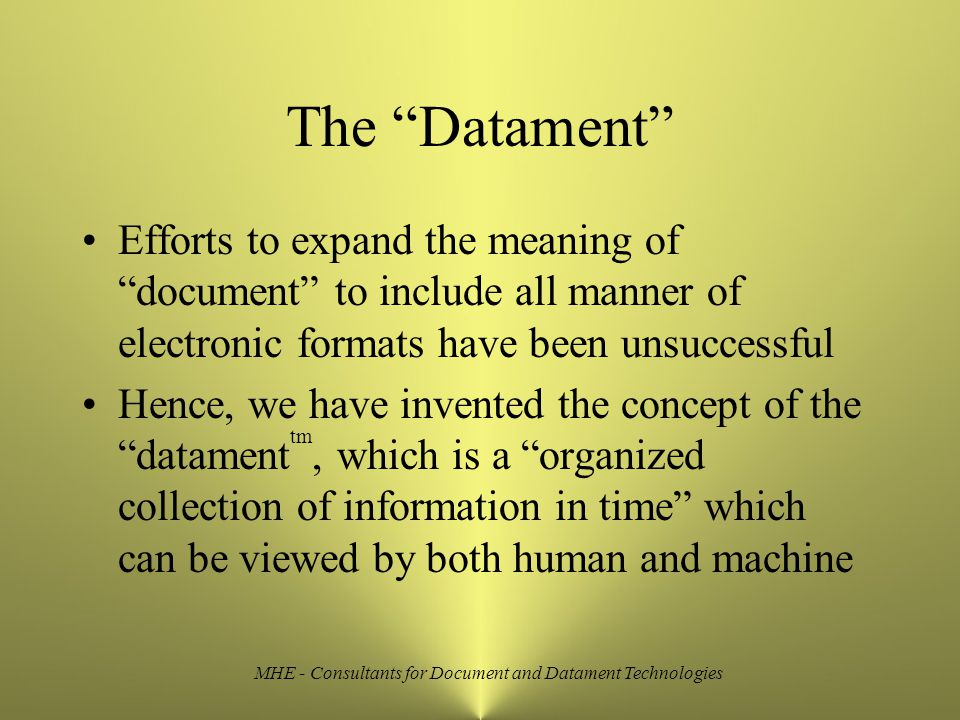 MHE - Consultants for Document and Datament Technologies The Datament Efforts to expand the meaning of document to include all manner of electronic formats have been unsuccessful Hence, we have invented the concept of the datament tm, which is a organized collection of information in time which can be viewed by both human and machine