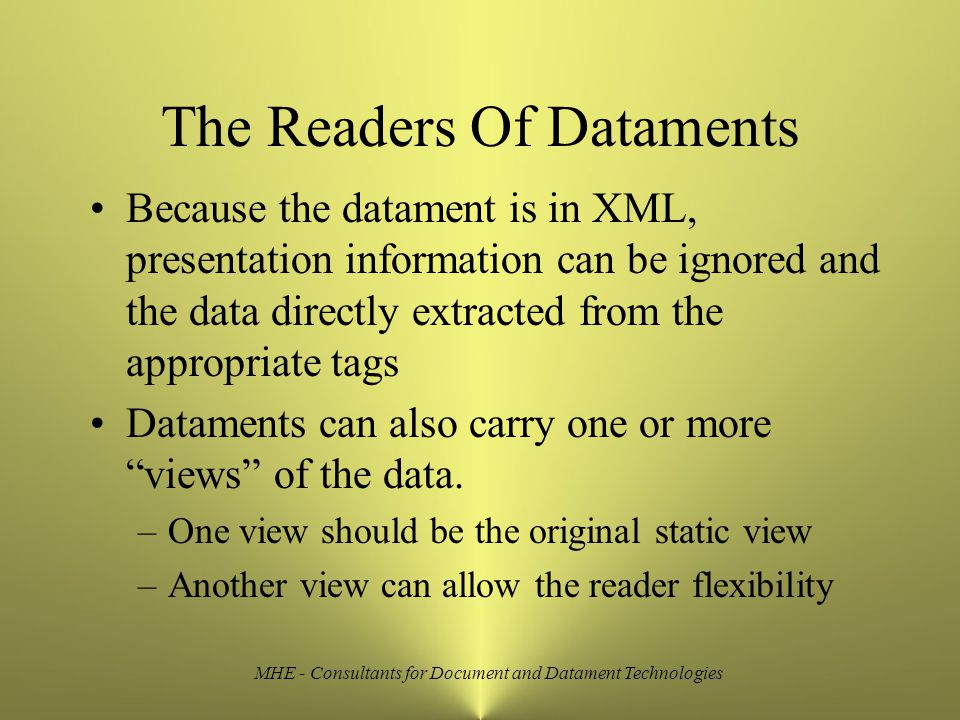 MHE - Consultants for Document and Datament Technologies The Readers Of Dataments Because the datament is in XML, presentation information can be ignored and the data directly extracted from the appropriate tags Dataments can also carry one or more views of the data.