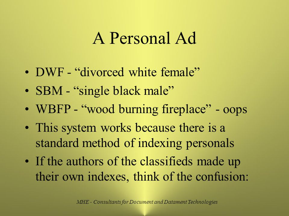 MHE - Consultants for Document and Datament Technologies A Personal Ad DWF - divorced white female SBM - single black male WBFP - wood burning fireplace - oops This system works because there is a standard method of indexing personals If the authors of the classifieds made up their own indexes, think of the confusion: