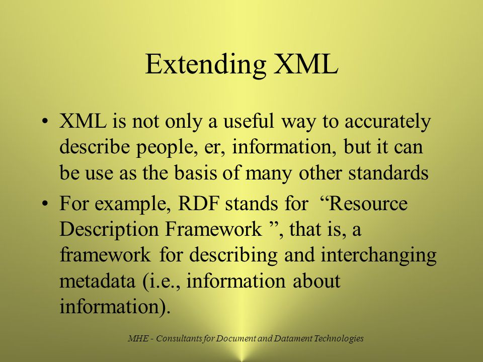 MHE - Consultants for Document and Datament Technologies Extending XML XML is not only a useful way to accurately describe people, er, information, but it can be use as the basis of many other standards For example, RDF stands for Resource Description Framework , that is, a framework for describing and interchanging metadata (i.e., information about information).