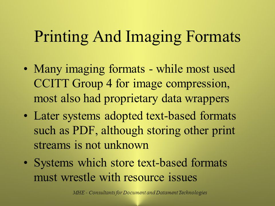 MHE - Consultants for Document and Datament Technologies Printing And Imaging Formats Many imaging formats - while most used CCITT Group 4 for image compression, most also had proprietary data wrappers Later systems adopted text-based formats such as PDF, although storing other print streams is not unknown Systems which store text-based formats must wrestle with resource issues