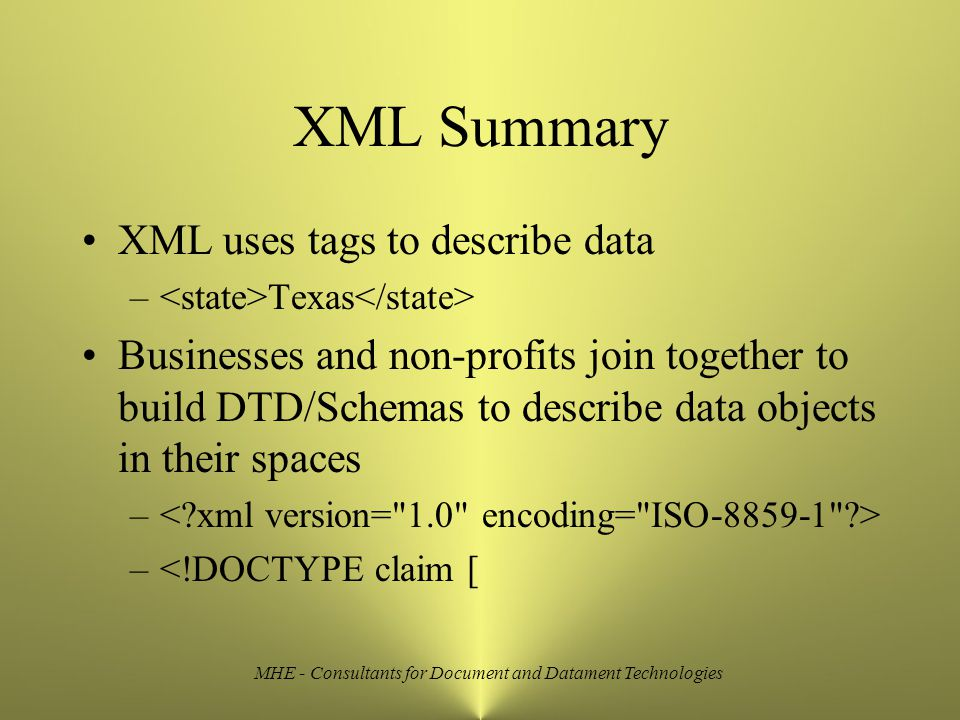 MHE - Consultants for Document and Datament Technologies XML Summary XML uses tags to describe data – Texas Businesses and non-profits join together to build DTD/Schemas to describe data objects in their spaces – –<!DOCTYPE claim [