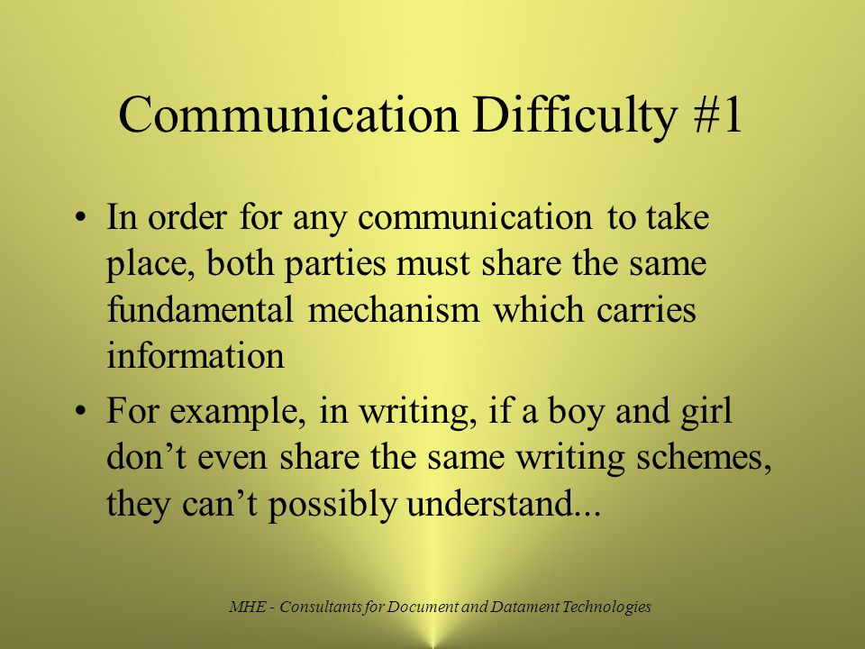 MHE - Consultants for Document and Datament Technologies Communication Difficulty #1 In order for any communication to take place, both parties must share the same fundamental mechanism which carries information For example, in writing, if a boy and girl don't even share the same writing schemes, they can't possibly understand...