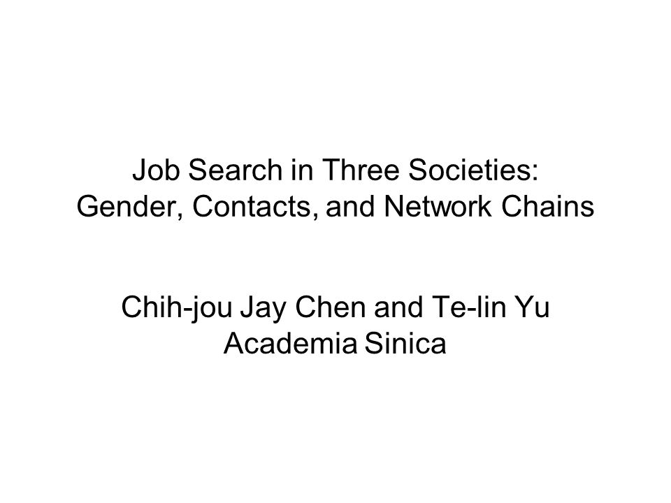 Job Search in Three Societies: Gender, Contacts, and Network Chains Chih-jou Jay Chen and Te-lin Yu Academia Sinica