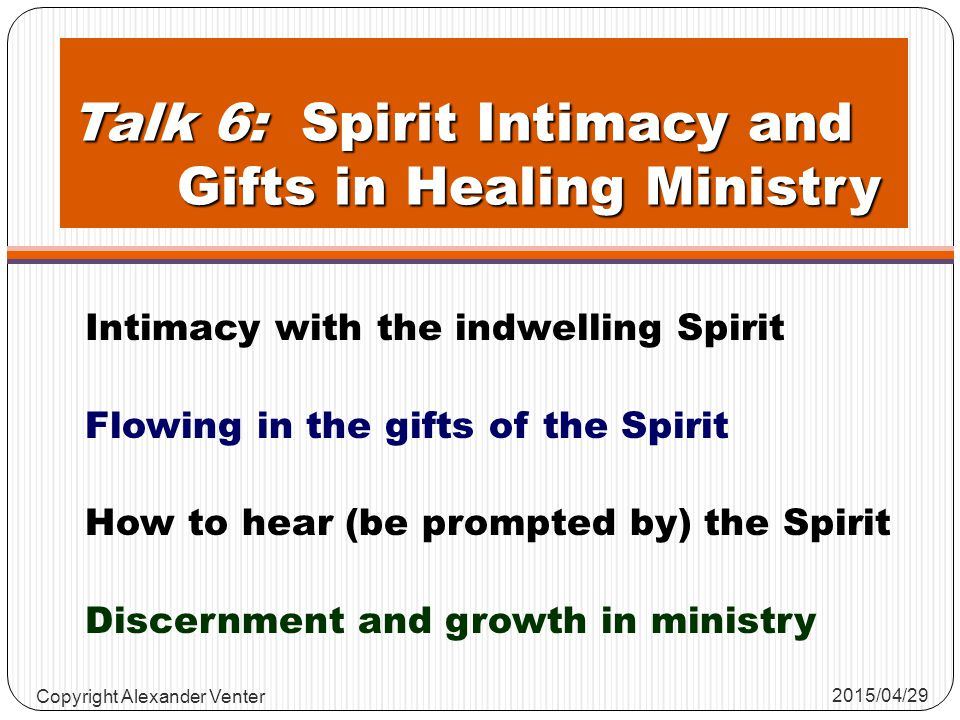 Talk 6: Spirit Intimacy and Gifts in Healing Ministry Intimacy with the indwelling Spirit Flowing in the gifts of the Spirit How to hear (be prompted by) the Spirit Discernment and growth in ministry 2015/04/29 Copyright Alexander Venter