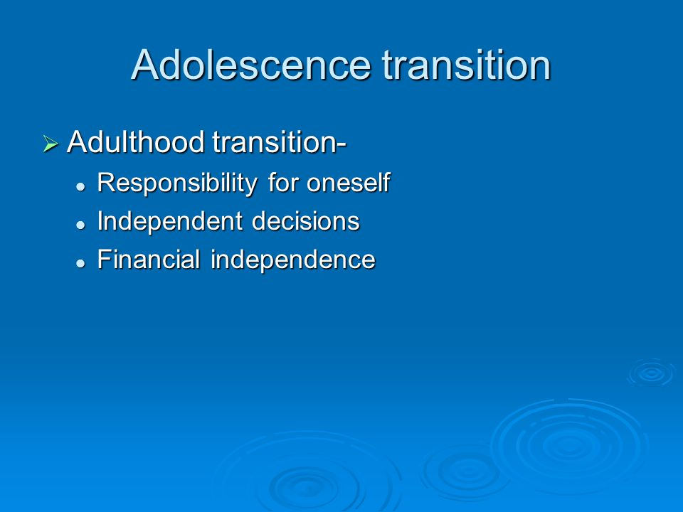 Adolescence transition  Adulthood transition- Responsibility for oneself Responsibility for oneself Independent decisions Independent decisions Financial independence Financial independence