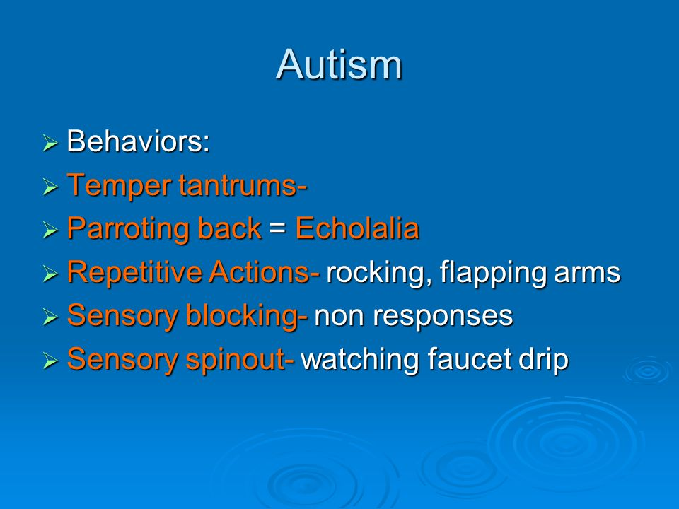 Autism  Behaviors:  Temper tantrums-  Parroting back = Echolalia  Repetitive Actions- rocking, flapping arms  Sensory blocking- non responses  Sensory spinout- watching faucet drip