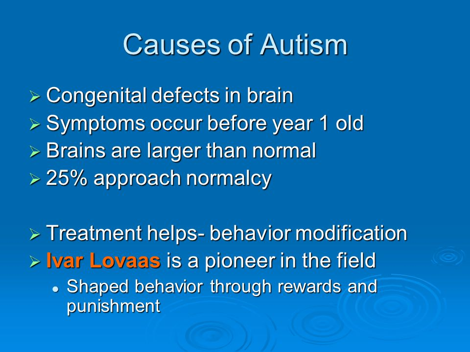 Causes of Autism  Congenital defects in brain  Symptoms occur before year 1 old  Brains are larger than normal  25% approach normalcy  Treatment helps- behavior modification  Ivar Lovaas is a pioneer in the field Shaped behavior through rewards and punishment Shaped behavior through rewards and punishment