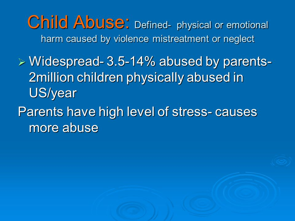 Child Abuse: Defined- physical or emotional harm caused by violence mistreatment or neglect  Widespread- 3.5-14% abused by parents- 2million children physically abused in US/year Parents have high level of stress- causes more abuse