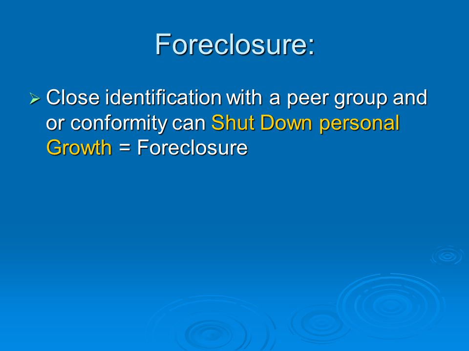 Foreclosure:  Close identification with a peer group and or conformity can Shut Down personal Growth = Foreclosure