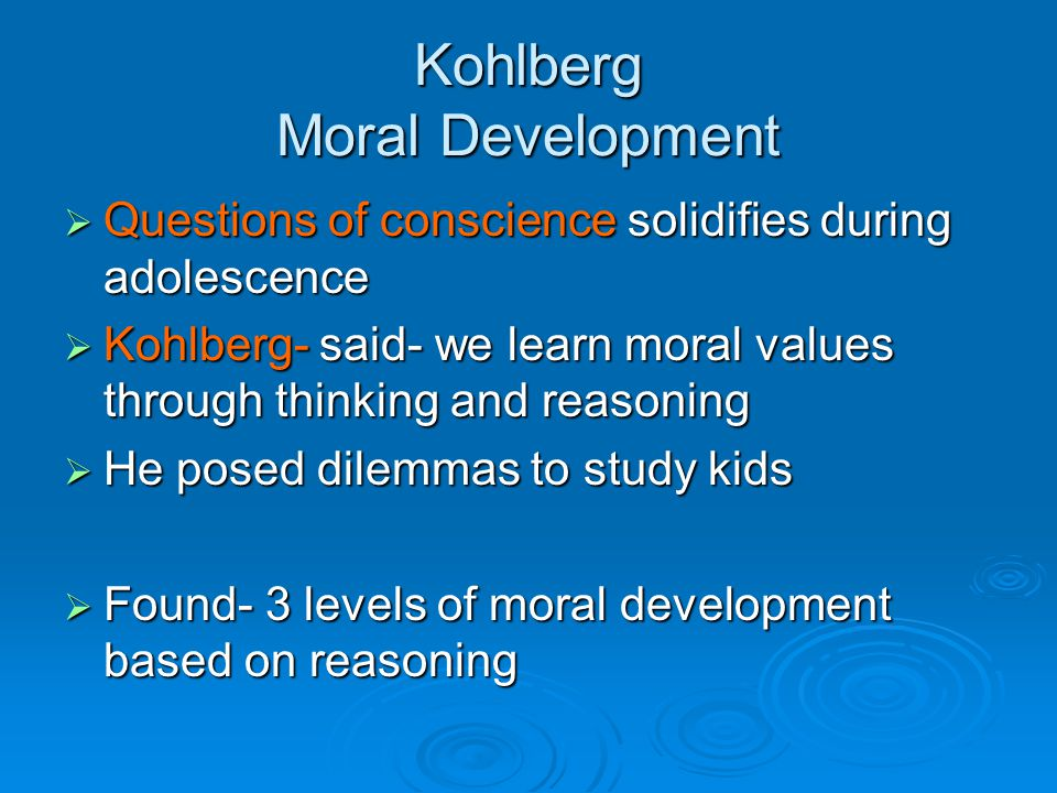 Kohlberg Moral Development  Questions of conscience solidifies during adolescence  Kohlberg- said- we learn moral values through thinking and reasoning  He posed dilemmas to study kids  Found- 3 levels of moral development based on reasoning