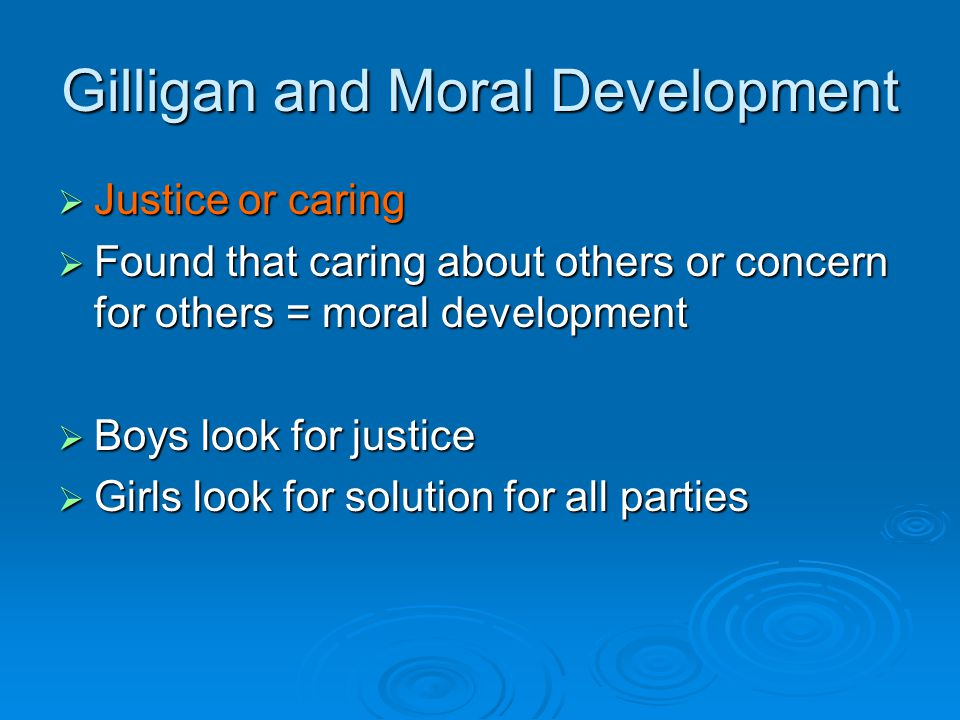 Gilligan and Moral Development  Justice or caring  Found that caring about others or concern for others = moral development  Boys look for justice  Girls look for solution for all parties