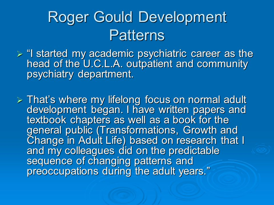 Roger Gould Development Patterns  I started my academic psychiatric career as the head of the U.C.L.A.