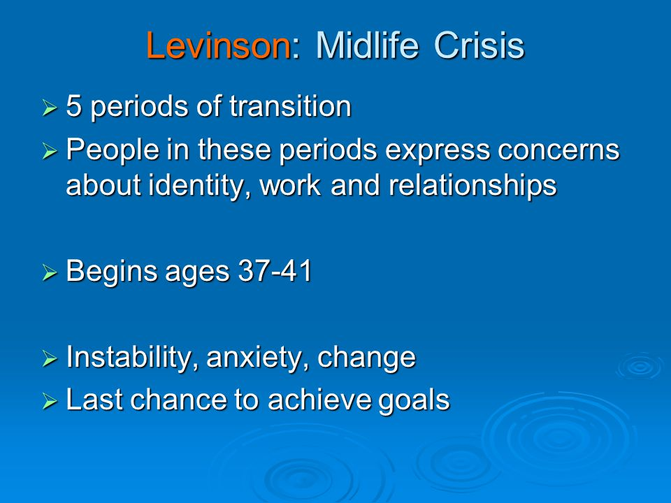 Levinson: Midlife Crisis  5 periods of transition  People in these periods express concerns about identity, work and relationships  Begins ages 37-41  Instability, anxiety, change  Last chance to achieve goals