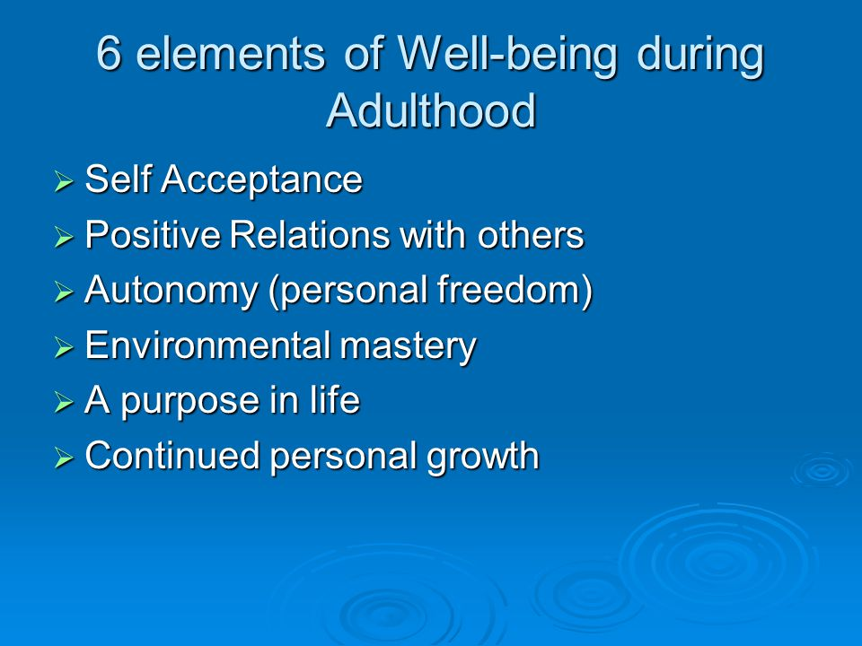 6 elements of Well-being during Adulthood  Self Acceptance  Positive Relations with others  Autonomy (personal freedom)  Environmental mastery  A purpose in life  Continued personal growth