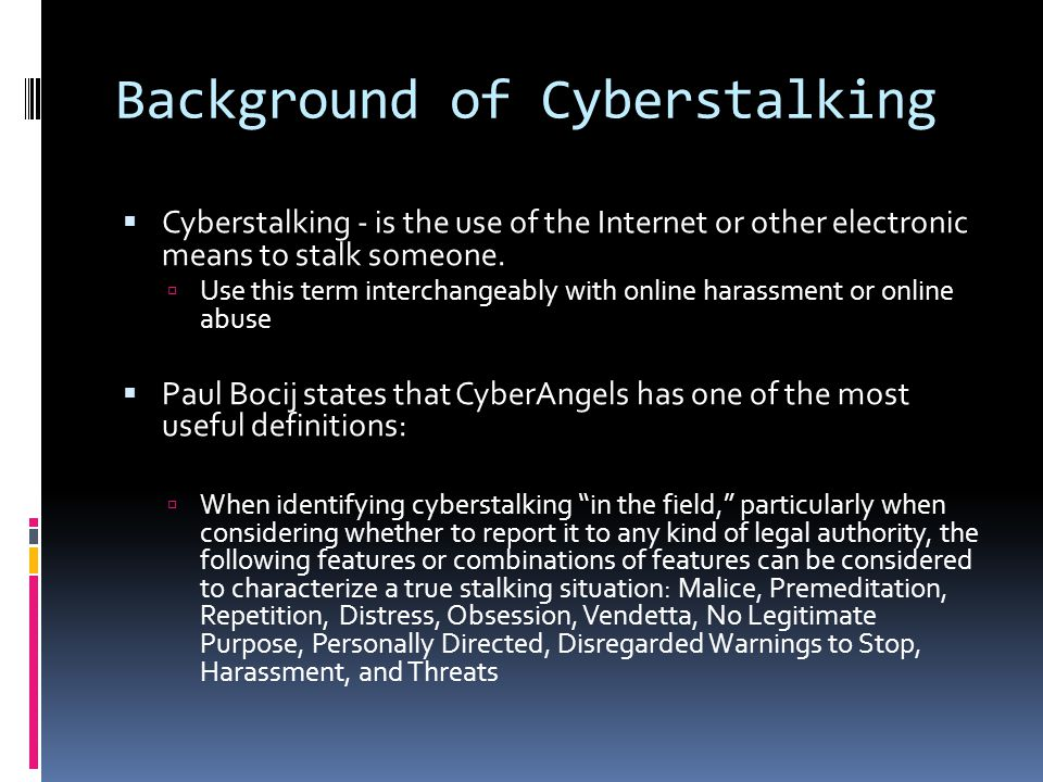 Background Continued  Victims of cyberstalking might object to the definition from CyberAngels.
