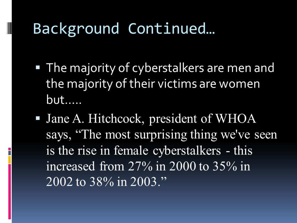 Background Continued……  According to the Working to Halt Online Abuse (WHOA) from 2000 to 2006, out of the total cases, 2036, of cyberstalking….