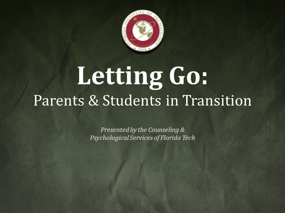 Letting Go: Parents & Students in Transition Presented by the Counseling & Psychological Services of Florida Tech