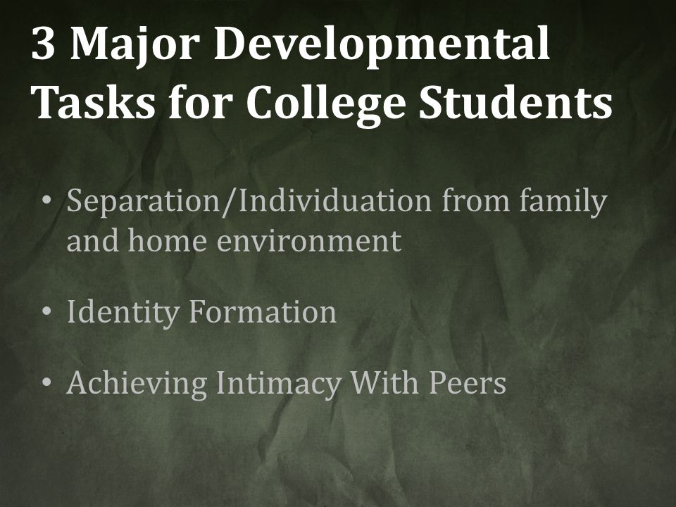 3 Major Developmental Tasks for College Students Separation/Individuation from family and home environment Identity Formation Achieving Intimacy With