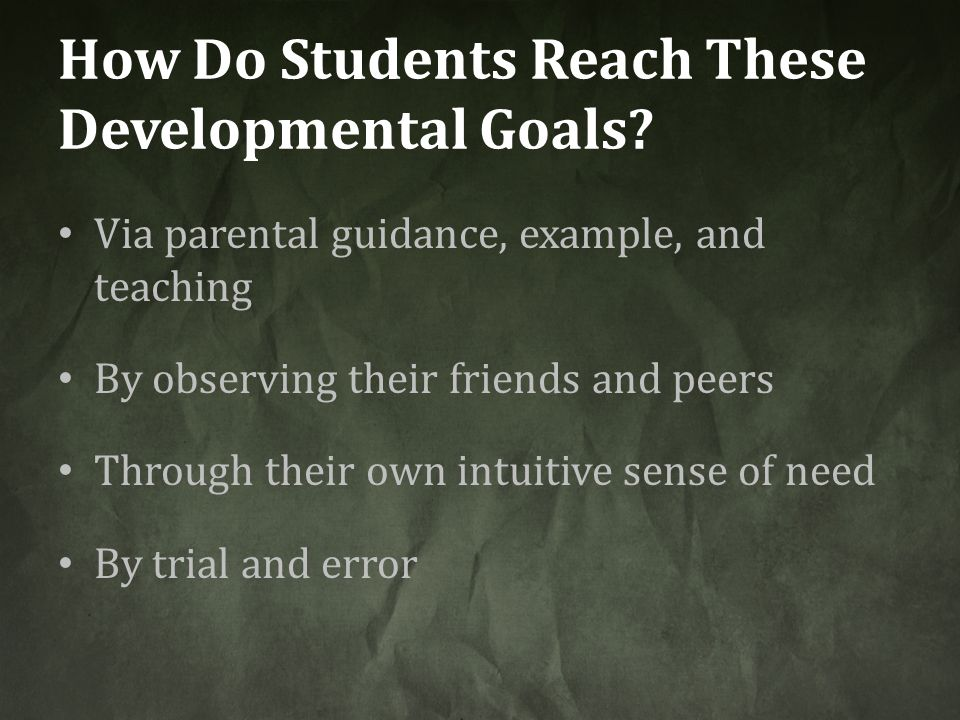 How Do Students Reach These Developmental Goals? Via parental guidance, example, and teaching By observing their friends and peers Through their own i