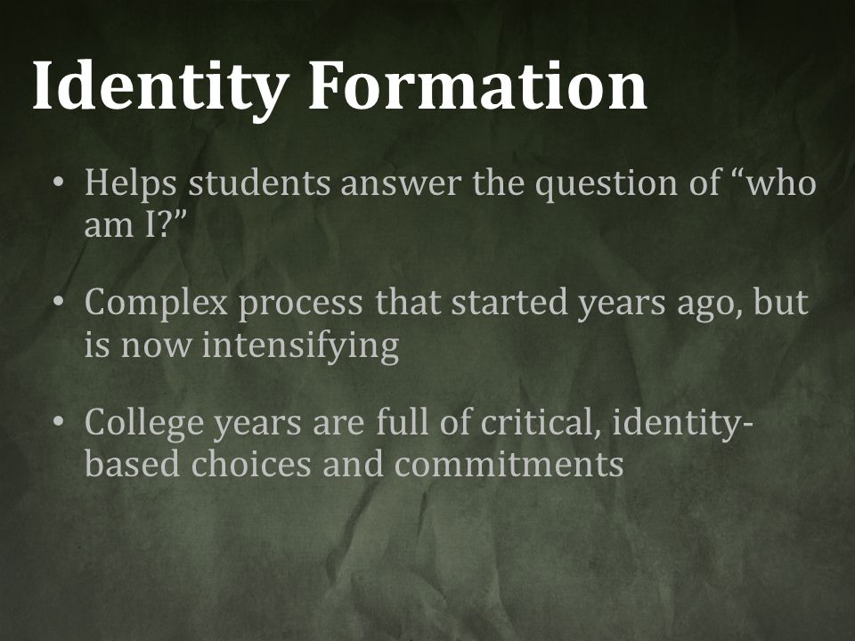 """Identity Formation Helps students answer the question of """"who am I?"""" Complex process that started years ago, but is now intensifying College years are"""