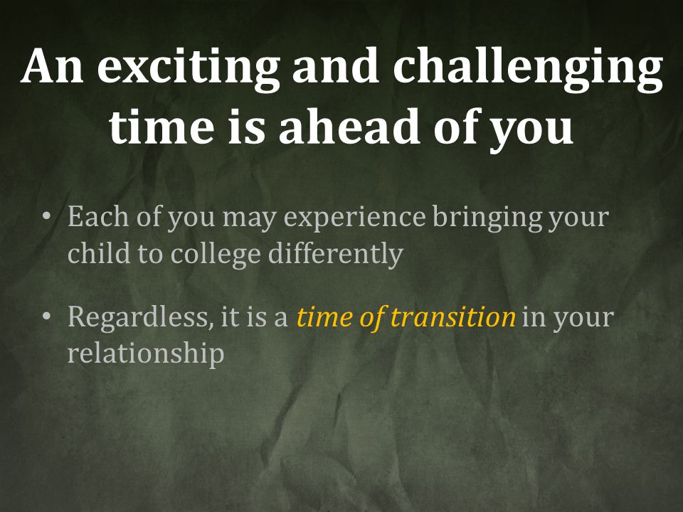 An exciting and challenging time is ahead of you Each of you may experience bringing your child to college differently Regardless, it is a time of tra