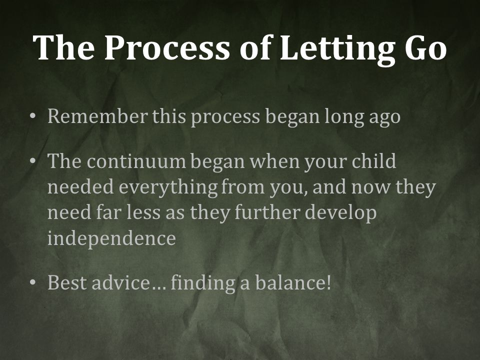 The Process of Letting Go Remember this process began long ago The continuum began when your child needed everything from you, and now they need far l