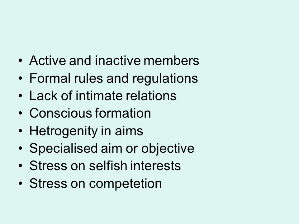 Active and inactive members Formal rules and regulations Lack of intimate relations Conscious formation Hetrogenity in aims Specialised aim or objecti