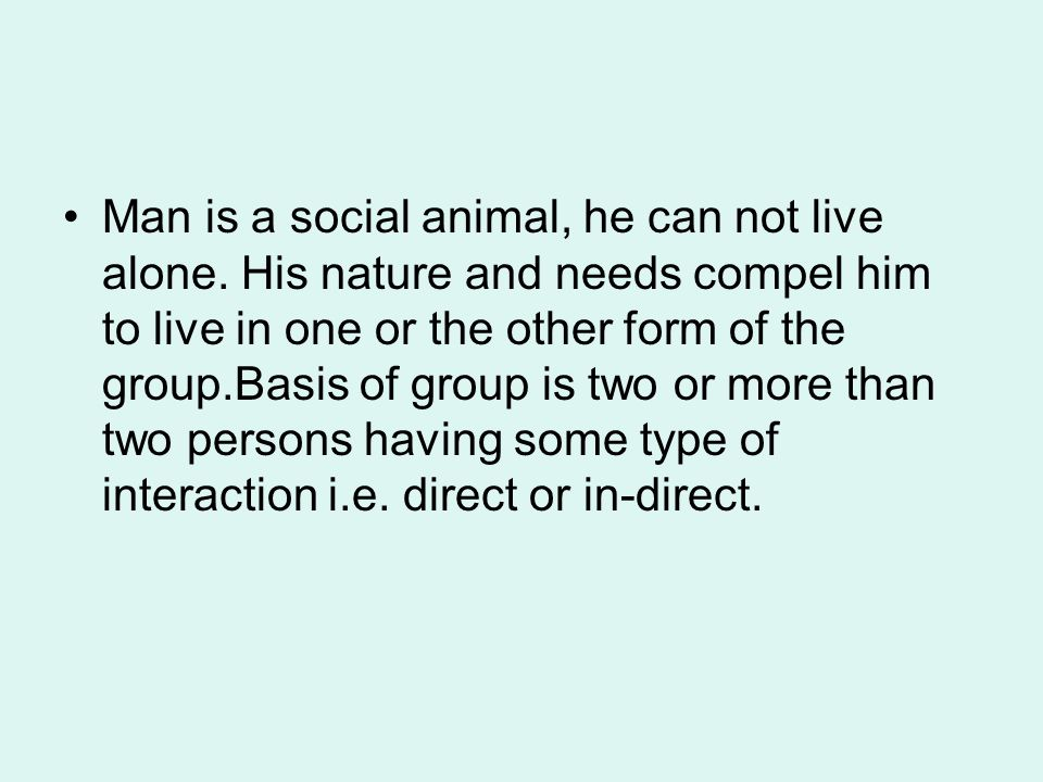Man is a social animal, he can not live alone. His nature and needs compel him to live in one or the other form of the group.Basis of group is two or