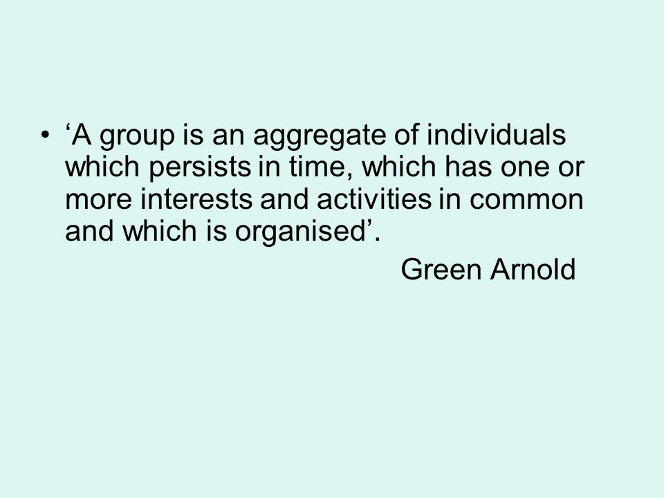'A group is an aggregate of individuals which persists in time, which has one or more interests and activities in common and which is organised'. Gree