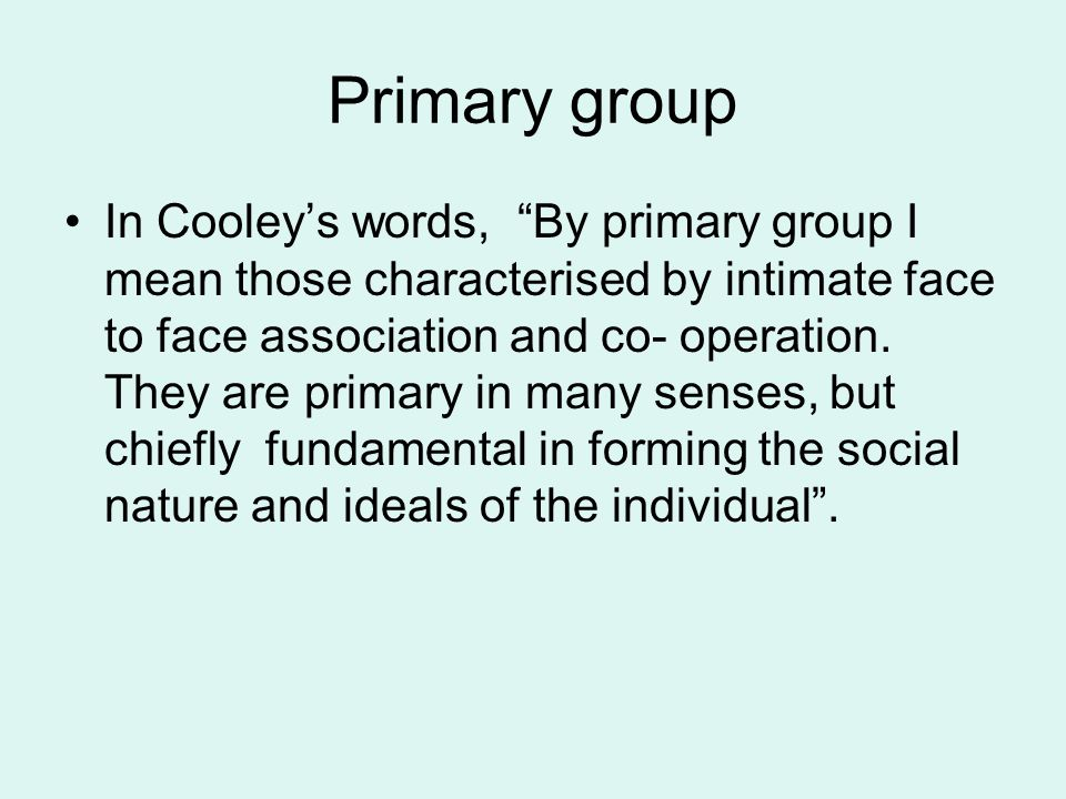 "Primary group In Cooley's words, ""By primary group I mean those characterised by intimate face to face association and co- operation. They are primary"