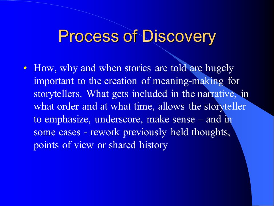 Process of Discovery How, why and when stories are told are hugely important to the creation of meaning-making for storytellers.