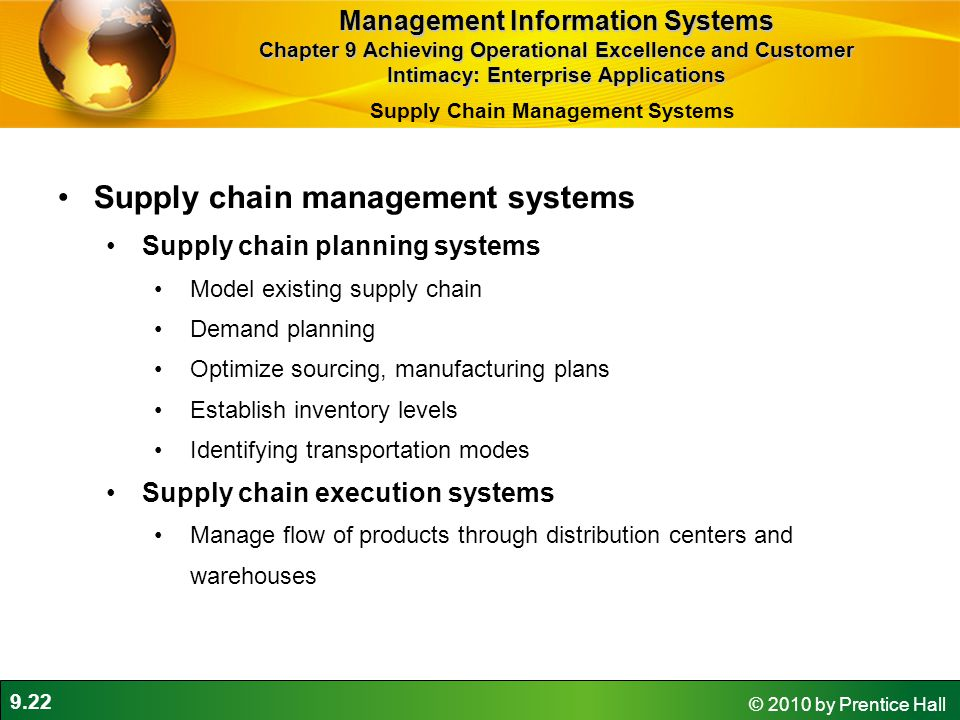 9.22 © 2010 by Prentice Hall Supply chain management systems Supply chain planning systems Model existing supply chain Demand planning Optimize sourcing, manufacturing plans Establish inventory levels Identifying transportation modes Supply chain execution systems Manage flow of products through distribution centers and warehouses Management Information Systems Chapter 9 Achieving Operational Excellence and Customer Intimacy: Enterprise Applications Supply Chain Management Systems