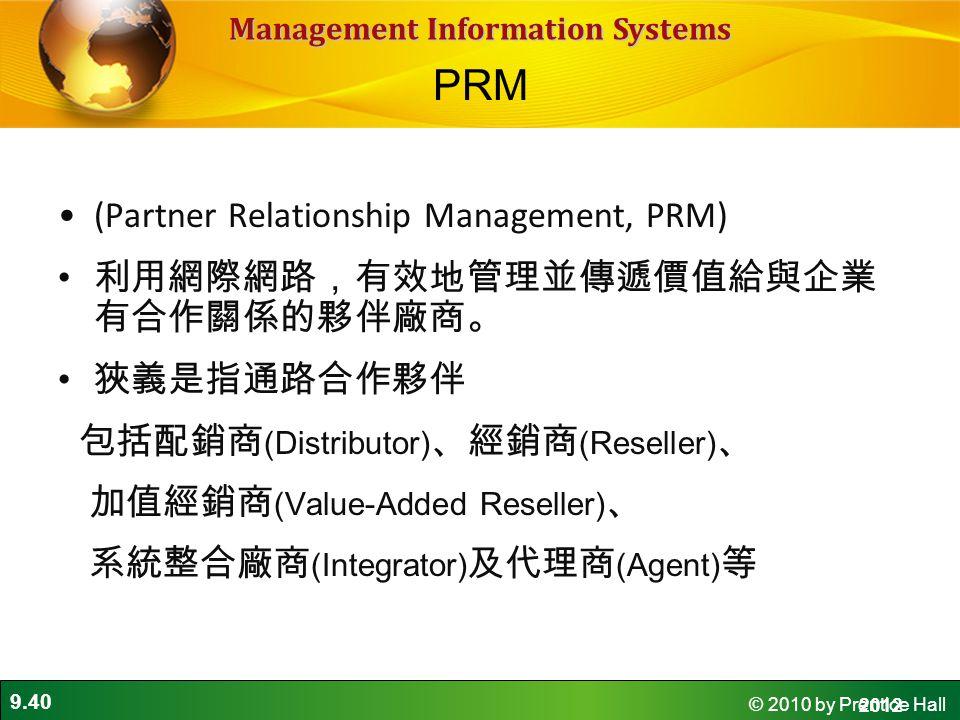 9.40 © 2010 by Prentice Hall Management Information Systems (Partner Relationship Management, PRM) 利用網際網路,有效地管理並傳遞價值給與企業 有合作關係的夥伴廠商。 狹義是指通路合作夥伴 包括配銷商