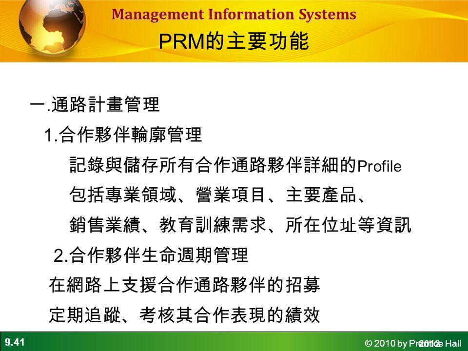 9.41 © 2010 by Prentice Hall Management Information Systems 一. 通路計畫管理 1. 合作夥伴輪廓管理 記錄與儲存所有合作通路夥伴詳細的 Profile 包括專業領域、營業項目、主要產品、 銷售業績、教育訓練需求、所在位址等資訊 2. 合作