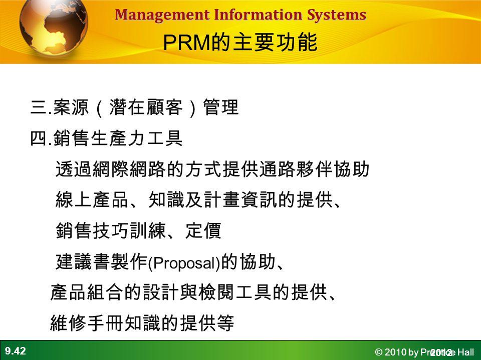 9.42 © 2010 by Prentice Hall Management Information Systems 三. 案源(潛在顧客)管理 四. 銷售生產力工具 透過網際網路的方式提供通路夥伴協助 線上產品、知識及計畫資訊的提供、 銷售技巧訓練、定價 建議書製作 (Proposal) 的協助