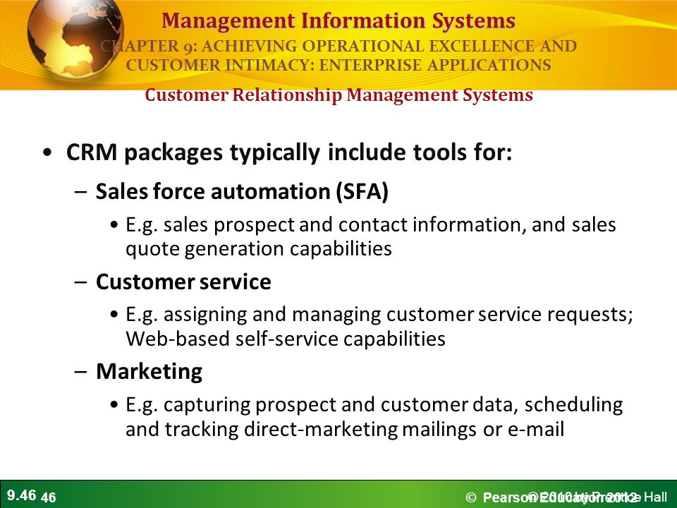 9.46 © 2010 by Prentice Hall Management Information Systems CRM packages typically include tools for: –Sales force automation (SFA) E.g.