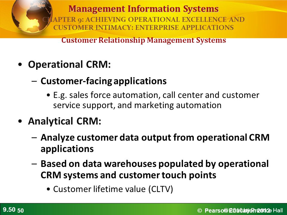 9.50 © 2010 by Prentice Hall Management Information Systems Operational CRM: –Customer-facing applications E.g. sales force automation, call center an