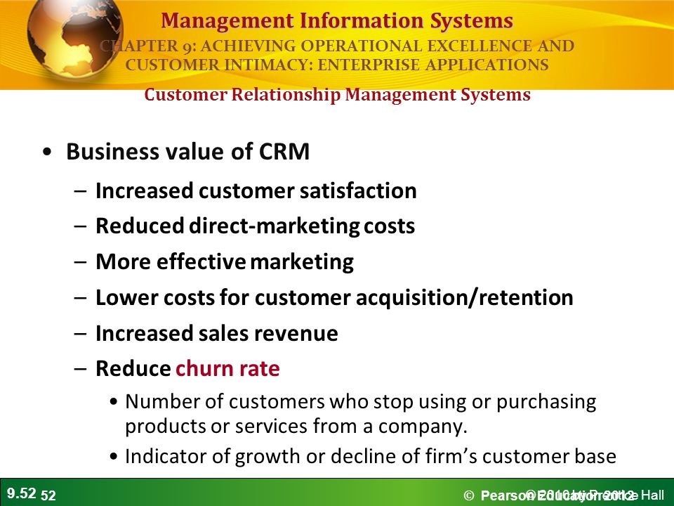 9.52 © 2010 by Prentice Hall Management Information Systems Business value of CRM –Increased customer satisfaction –Reduced direct-marketing costs –Mo