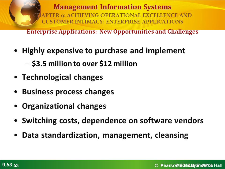 9.53 © 2010 by Prentice Hall Management Information Systems Highly expensive to purchase and implement –$3.5 million to over $12 million Technological changes Business process changes Organizational changes Switching costs, dependence on software vendors Data standardization, management, cleansing Enterprise Applications: New Opportunities and Challenges CHAPTER 9: ACHIEVING OPERATIONAL EXCELLENCE AND CUSTOMER INTIMACY: ENTERPRISE APPLICATIONS © Pearson Education 201253