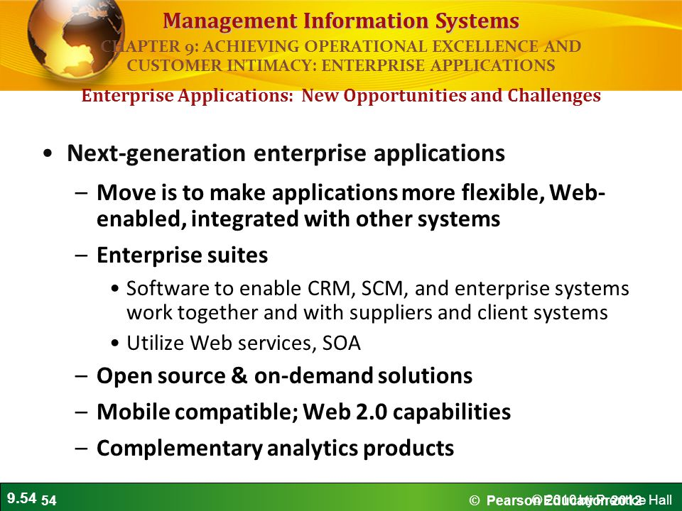 9.54 © 2010 by Prentice Hall Management Information Systems Next-generation enterprise applications –Move is to make applications more flexible, Web- enabled, integrated with other systems –Enterprise suites Software to enable CRM, SCM, and enterprise systems work together and with suppliers and client systems Utilize Web services, SOA –Open source & on-demand solutions –Mobile compatible; Web 2.0 capabilities –Complementary analytics products Enterprise Applications: New Opportunities and Challenges CHAPTER 9: ACHIEVING OPERATIONAL EXCELLENCE AND CUSTOMER INTIMACY: ENTERPRISE APPLICATIONS © Pearson Education 201254
