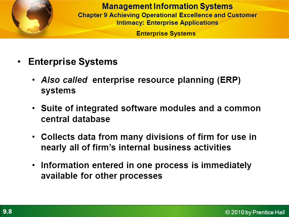 9.8 © 2010 by Prentice Hall Enterprise Systems Also called enterprise resource planning (ERP) systems Suite of integrated software modules and a common central database Collects data from many divisions of firm for use in nearly all of firm's internal business activities Information entered in one process is immediately available for other processes Management Information Systems Chapter 9 Achieving Operational Excellence and Customer Intimacy: Enterprise Applications