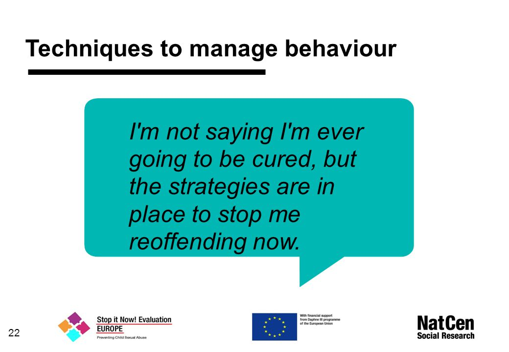 Techniques to manage behaviour 22 I m not saying I m ever going to be cured, but the strategies are in place to stop me reoffending now.