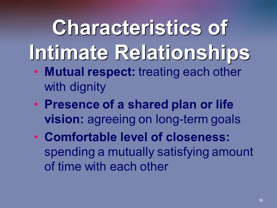 16 Characteristics of Intimate Relationships Mutual respect: treating each other with dignity Presence of a shared plan or life vision: agreeing on long-term goals Comfortable level of closeness: spending a mutually satisfying amount of time with each other