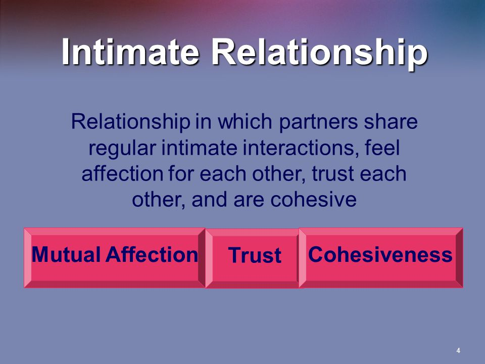 4 Intimate Relationship Relationship in which partners share regular intimate interactions, feel affection for each other, trust each other, and are cohesive Trust Mutual AffectionCohesiveness