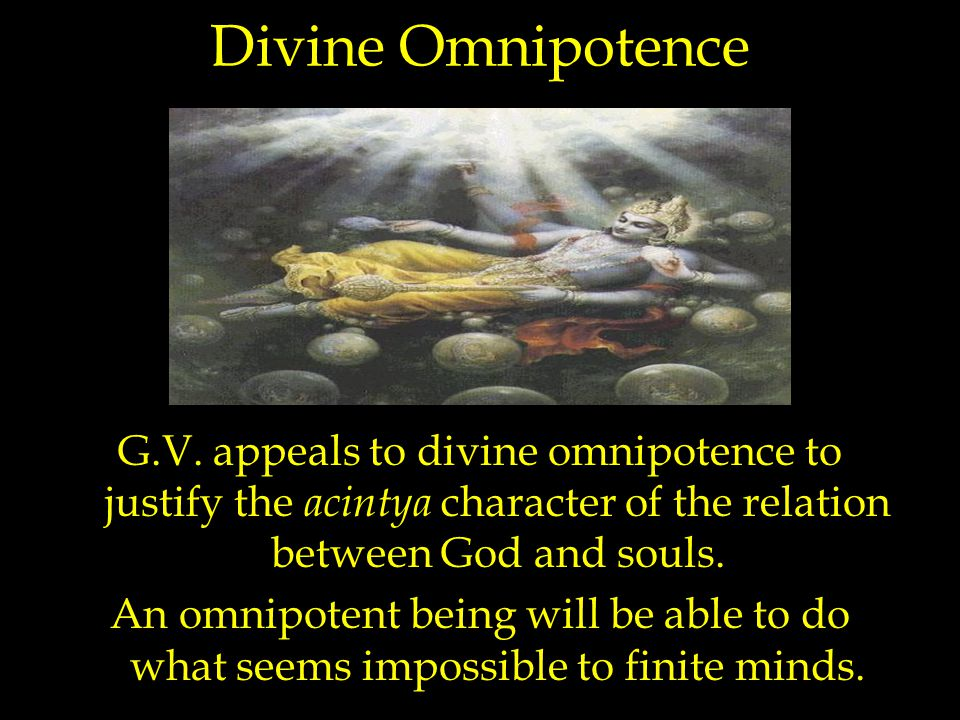 Divine Omnipotence G.V. appeals to divine omnipotence to justify the acintya character of the relation between God and souls. An omnipotent being will