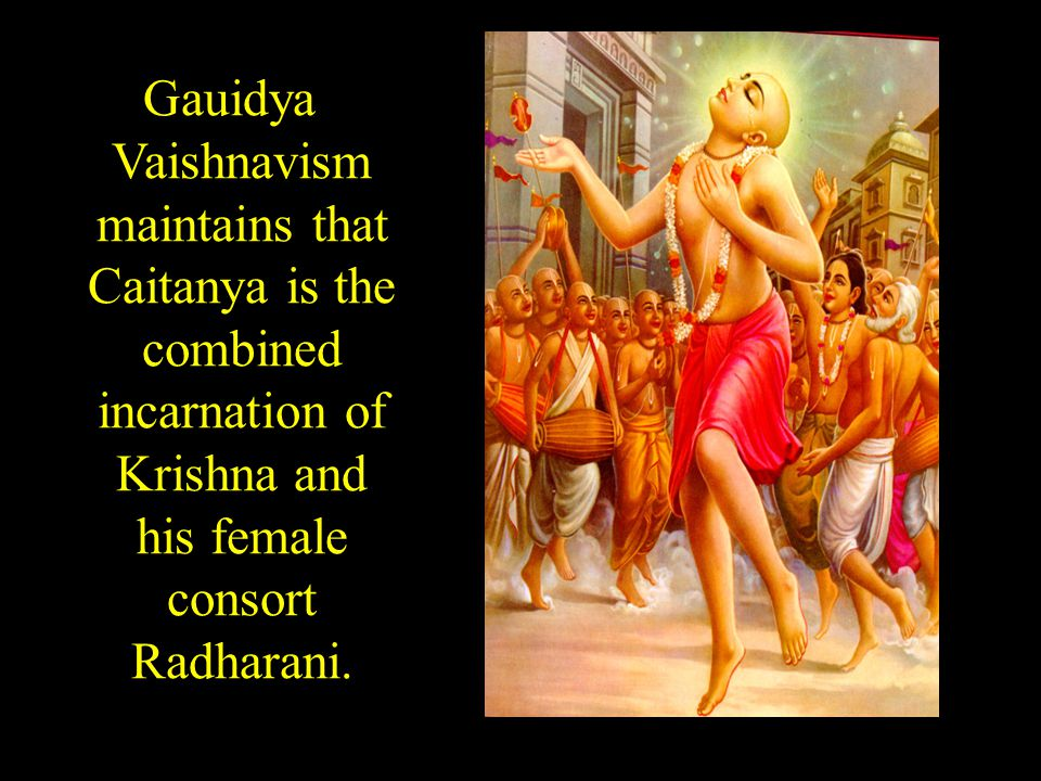 Gauidya Vaishnavism maintains that Caitanya is the combined incarnation of Krishna and his female consort Radharani.