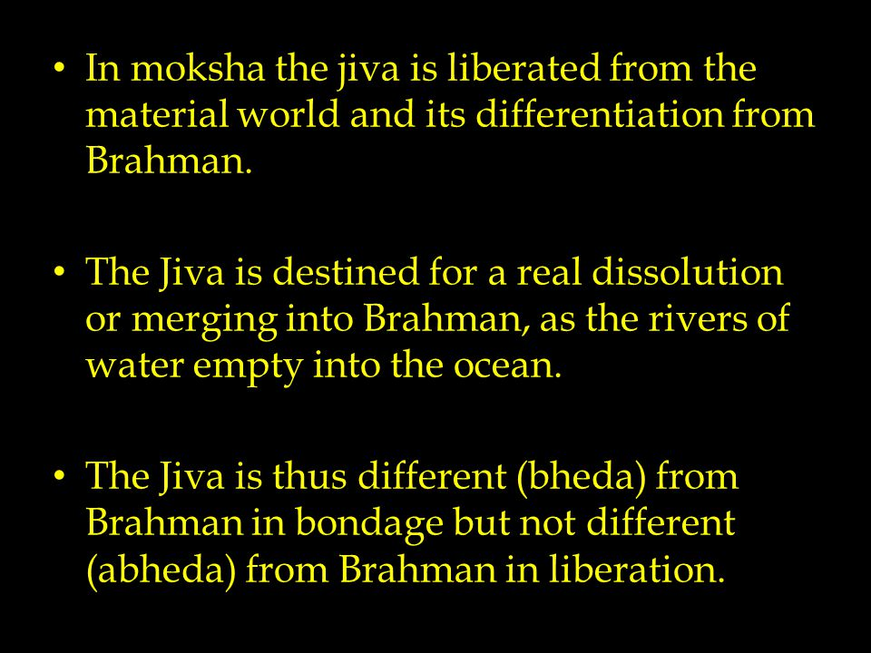 In moksha the jiva is liberated from the material world and its differentiation from Brahman. The Jiva is destined for a real dissolution or merging i